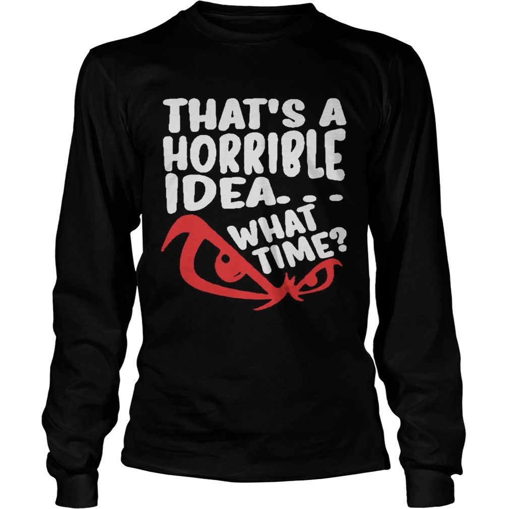 Thats A Horrible Idea What Time  Long Sleeve