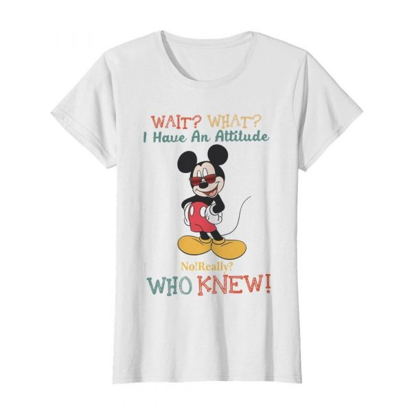 Wait What I Have An Attitude No Really Who Knew  Classic Women's T-shirt