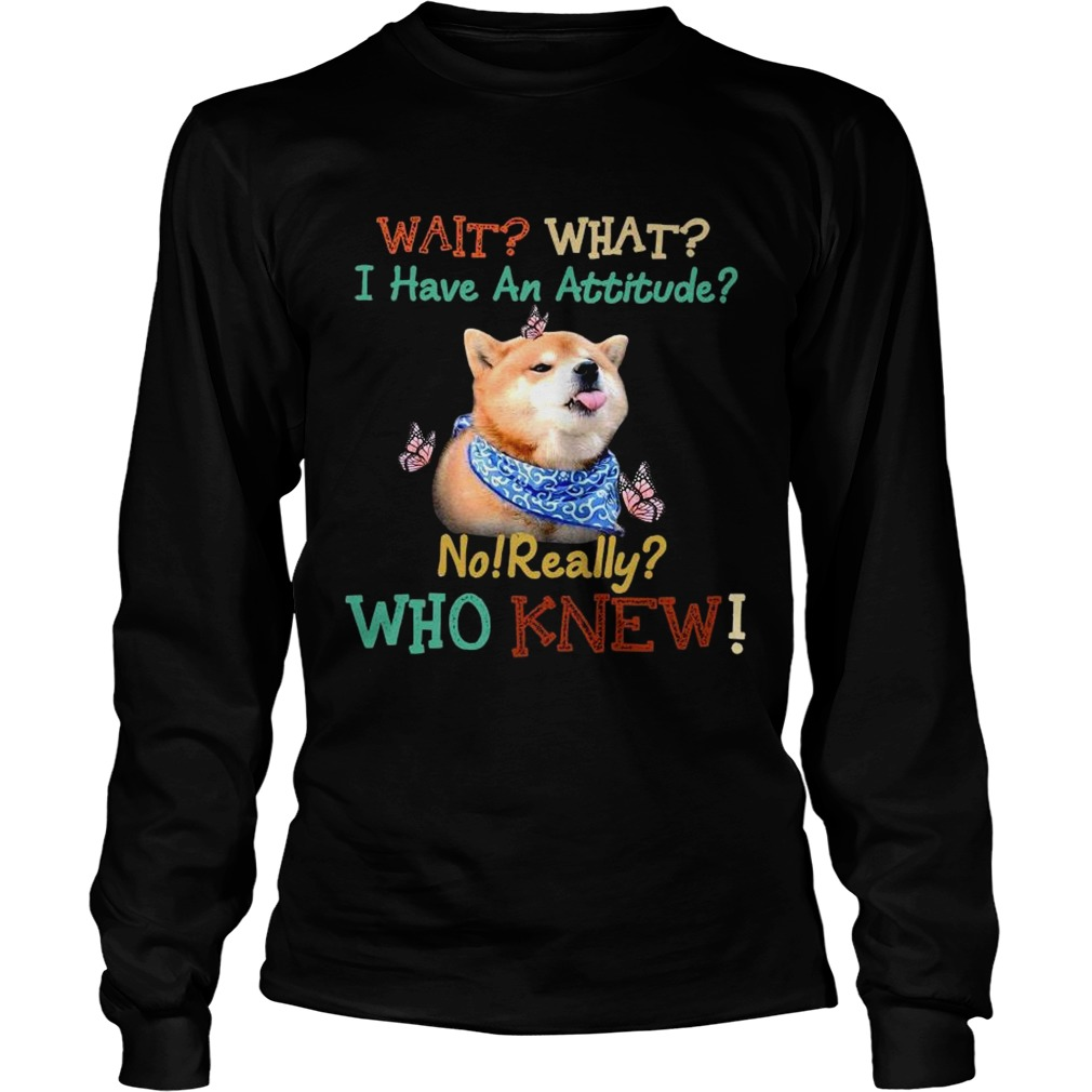 Wait What I Have An Attitude No Really Who Knew  Long Sleeve