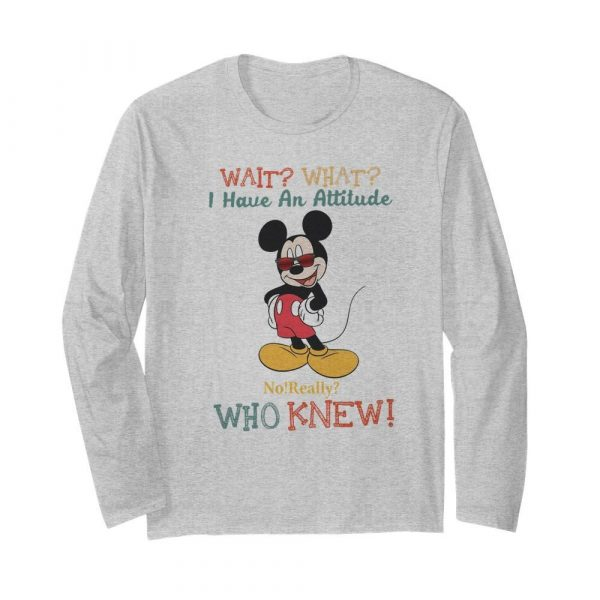 Wait What I Have An Attitude No Really Who Knew  Long Sleeved T-shirt