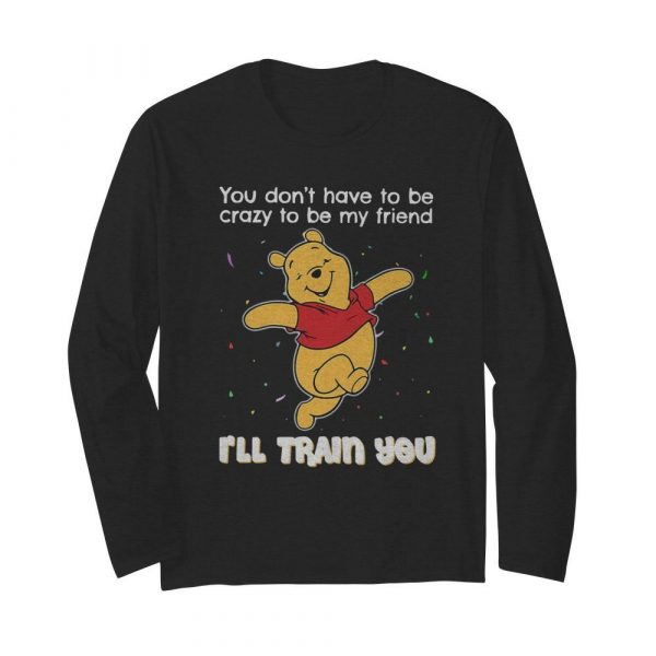 Winnie Pooh You Don't Have To Be Crazy To Be My Friend I'll Train You  Long Sleeved T-shirt