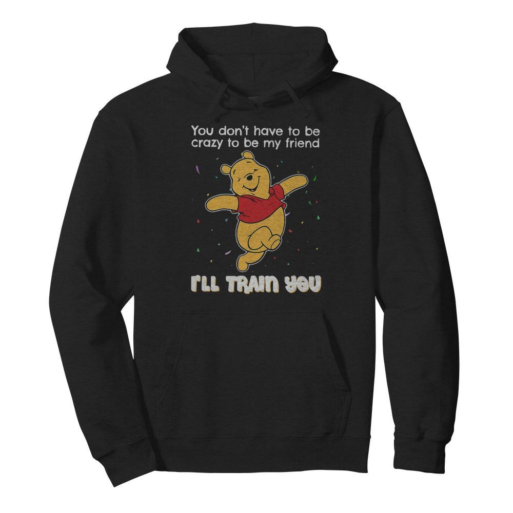 Winnie Pooh You Don't Have To Be Crazy To Be My Friend I'll Train You  Unisex Hoodie
