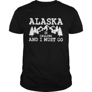 Alaska Is Calling And I Must Go  Unisex