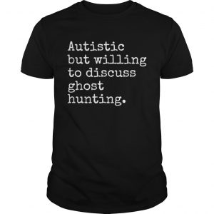 Autistic But Willing To Discuss Ghost Hunting  Unisex