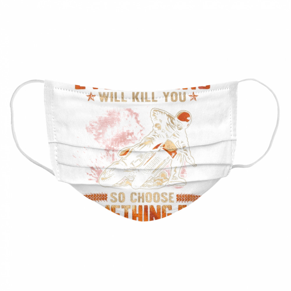 Everything Will Kill You So Choose Something Fun  Cloth Face Mask