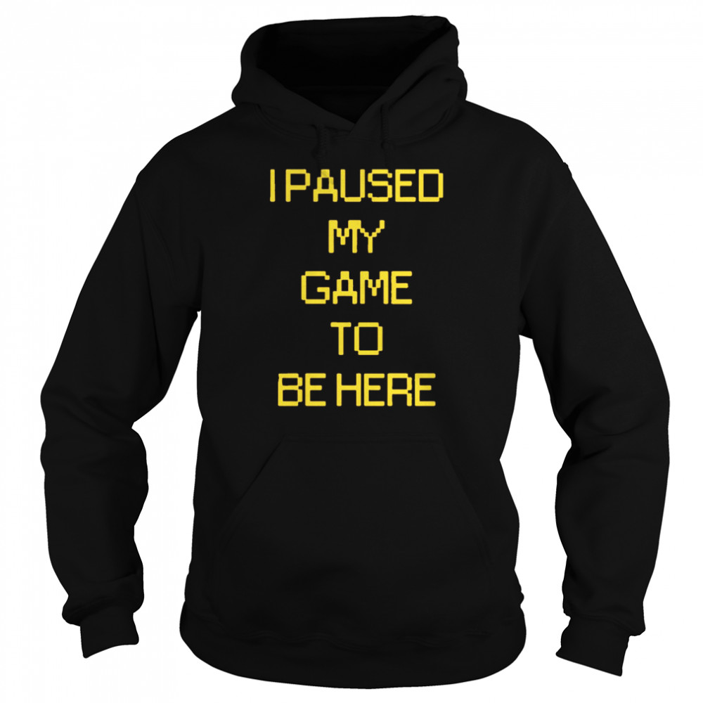 I paused my game to be here  Unisex Hoodie