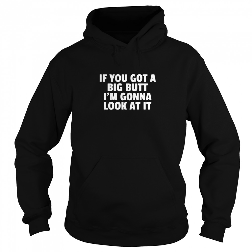 If you got a big butt I'm gonna look at it  Unisex Hoodie