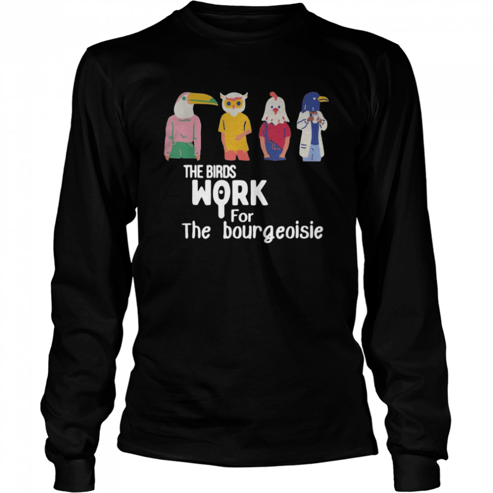 The Birds Work For The Bourgeoisie  Long Sleeved T-shirt