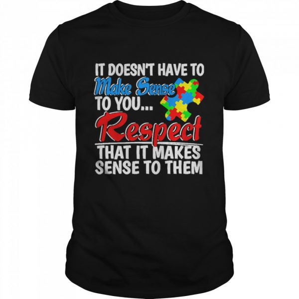 Autism it doesnt have to make sense to you respect  Classic Men's T-shirt