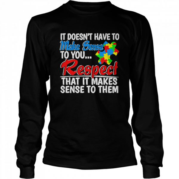 Autism it doesnt have to make sense to you respect  Long Sleeved T-shirt