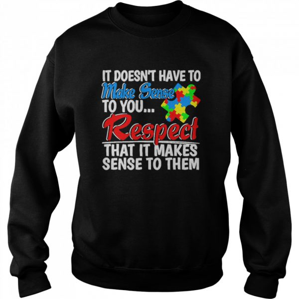 Autism it doesnt have to make sense to you respect  Unisex Sweatshirt