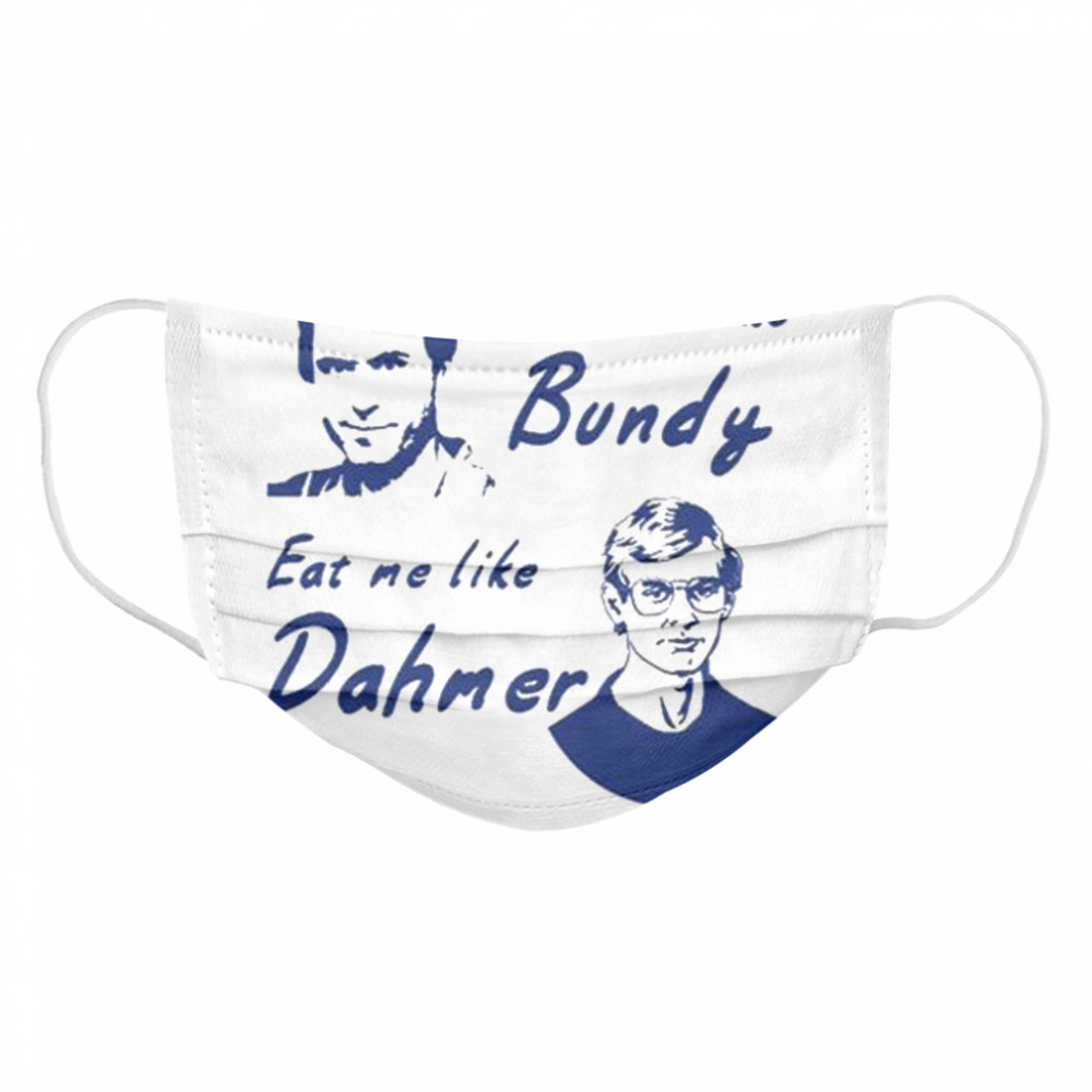 Choke me like bundy eat me like dahmer  Cloth Face Mask