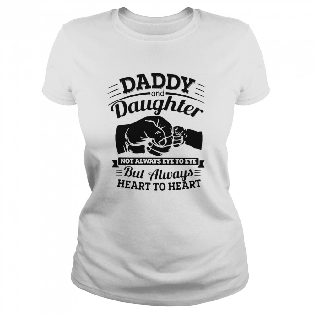 Daddy And Daughter Not Always Eye To Eye But Always Heart To Heart  Classic Women's T-shirt