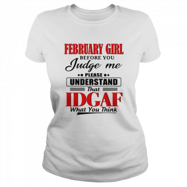 February Girl Before You Judge Me Please Understand That Idgaf What You Think  Classic Women's T-shirt