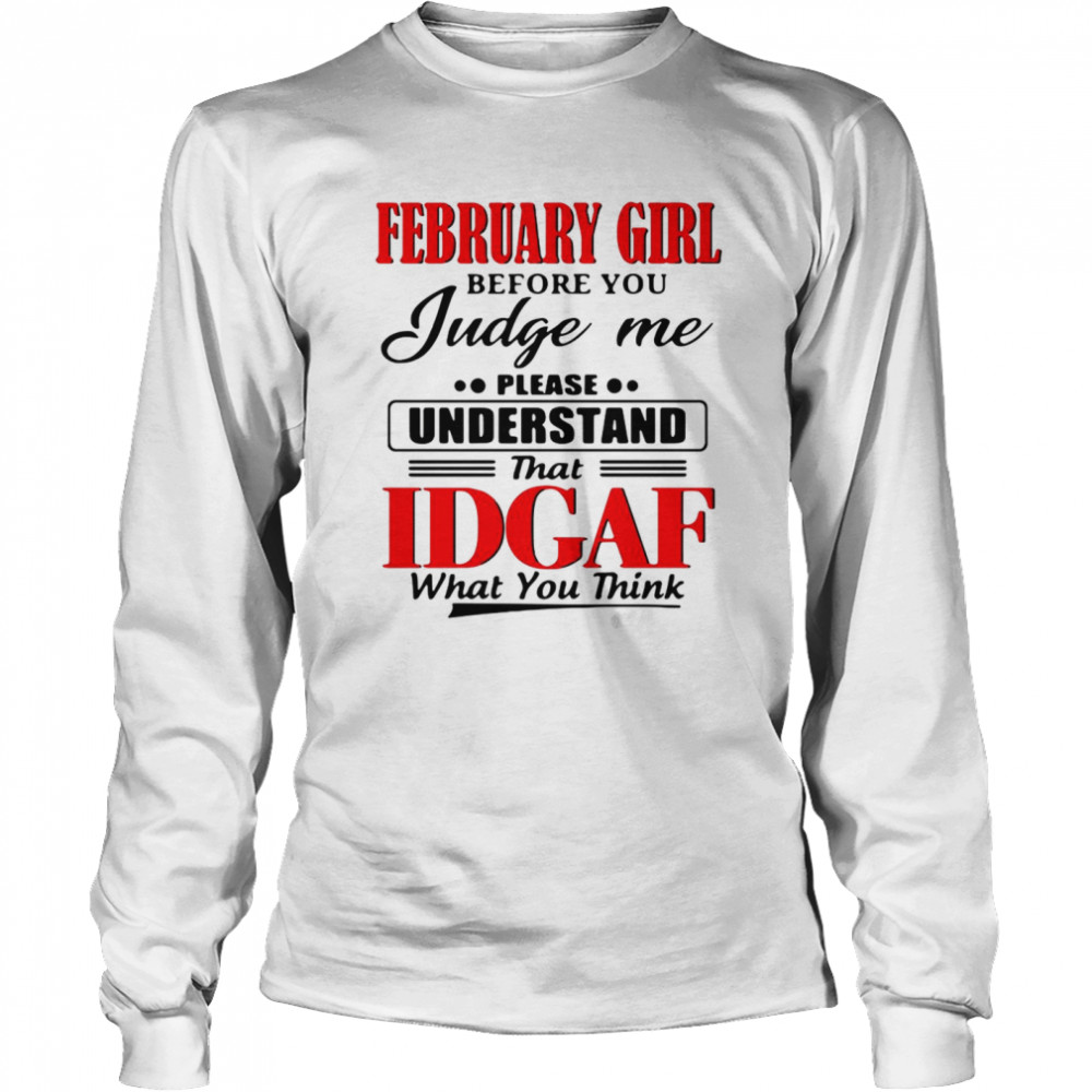 February Girl Before You Judge Me Please Understand That Idgaf What You Think  Long Sleeved T-shirt