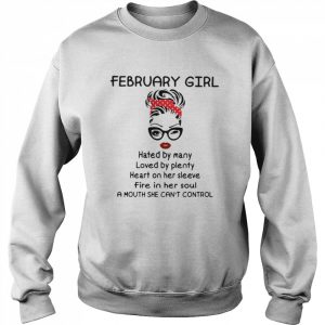 February Girl Hated By Many Loved By Plenty Heart On Her Sleeve Fire In Her Soul A Mouth She Can't Control  Unisex Sweatshirt