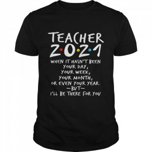 I'll Be There For You Teacher 2021 When It Hasn't Been Your Day Your Week Your Month Or Even Your Year  Classic Men's T-shirt