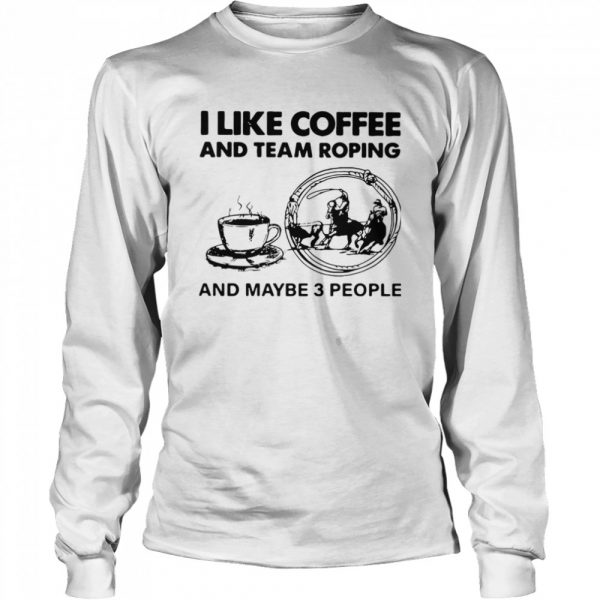 I Like Coffee And Team Roping  Long Sleeved T-shirt