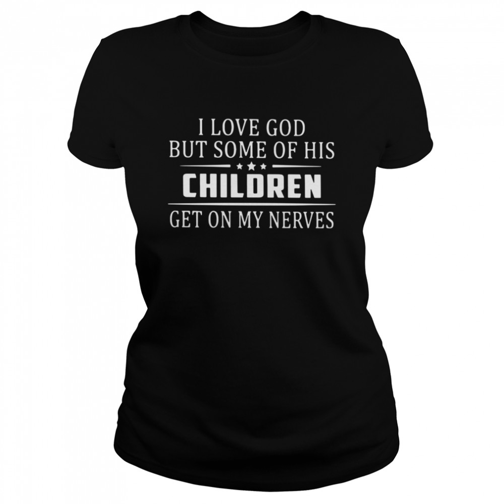 I Love God But Some Of His Children Get On My Nerves  Classic Women's T-shirt