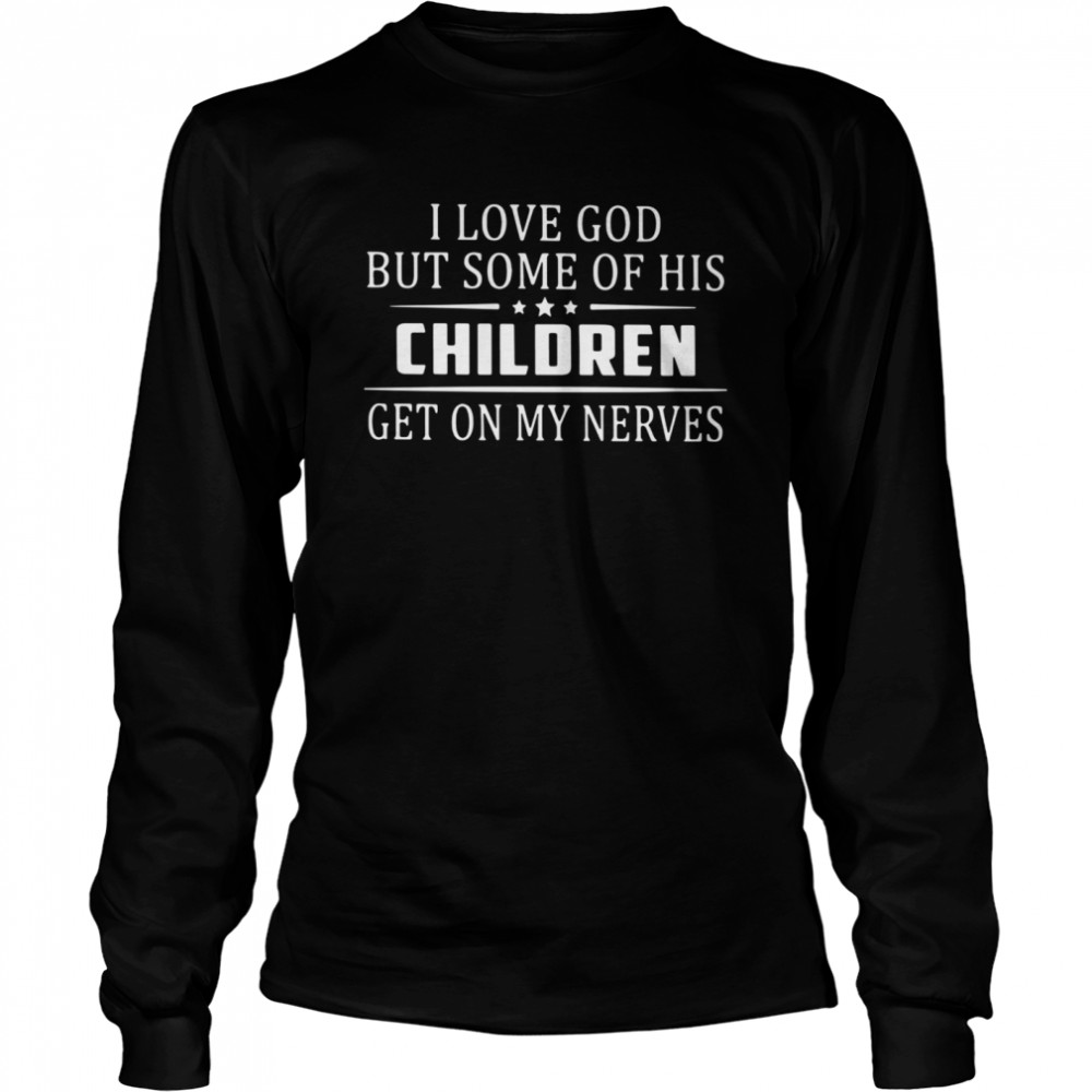 I Love God But Some Of His Children Get On My Nerves  Long Sleeved T-shirt