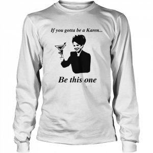 If You Gotta Be A Karen Be This One  Long Sleeved T-shirt