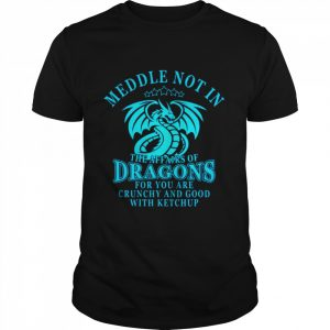Meddle Not In The Affairs Of Dragons For You Are Crunchy And Good With Ketchup  Classic Men's T-shirt