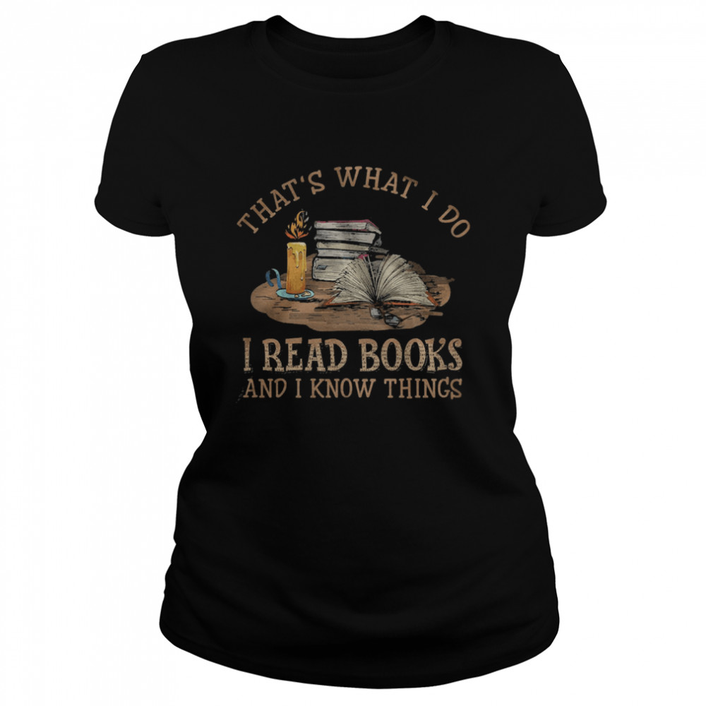 Thats what I do I read Books and I know things  Classic Women's T-shirt