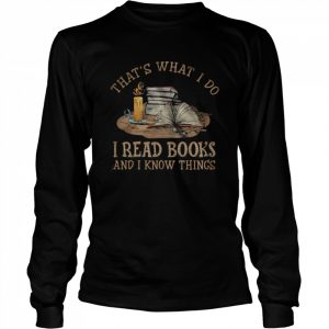 Thats what I do I read Books and I know things  Long Sleeved T-shirt