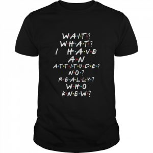 Wait What I Have An Attitude No Really Who Knew  Classic Men's T-shirt
