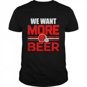We want more beer Cleveland Browns  Classic Men's T-shirt