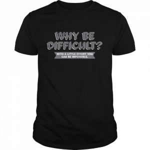 Why Be Difficult With A Little Effort You Can Be Impossible  Classic Men's T-shirt